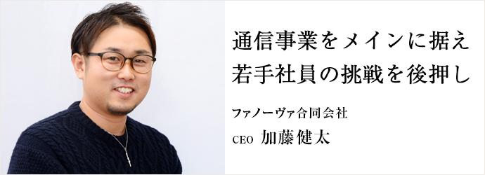 通信事業をメインに据え 若手社員の挑戦を後押し ファノーヴァ合同会社 CEO 加藤健太