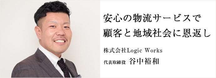 安心の物流サービスで 顧客と地域社会に恩返し 株式会社Logic Works 代表取締役 谷中裕和
