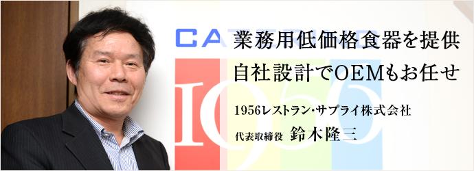 業務用低価格食器を提供 自社設計でOEMもお任せ 1956レストラン・サプライ株式会社 代表取締役 鈴木隆三
