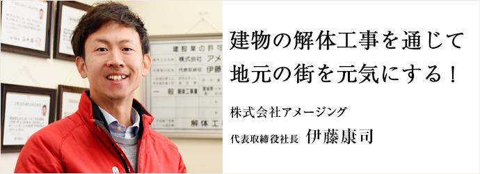 建物の解体工事を通じて 地元の街を元気にする! 株式会社アメージング 代表取締役社長 伊藤康司