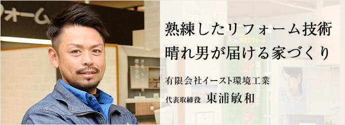 熟練したリフォーム技術 晴れ男が届ける家づくり 有限会社イースト環境工業 代表取締役 東浦敏和
