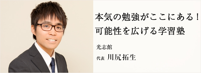 本気の勉強がここにある! 可能性を広げる学習塾 光志館 代表 川尻拓生