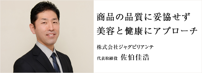 商品の品質に妥協せず 美容と健康にアプローチ 株式会社ジャグビリアンテ 代表取締役 佐伯佳浩