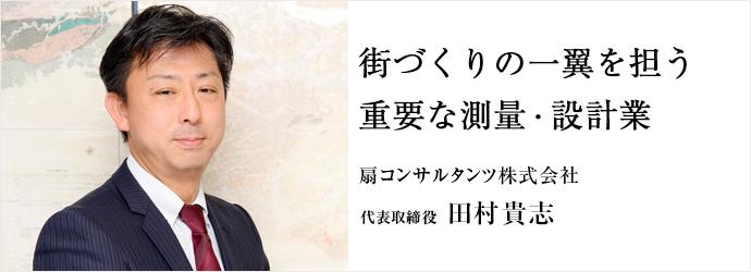 街づくりの一翼を担う 重要な測量・設計業 扇コンサルタンツ株式会社 代表取締役 田村貴志
