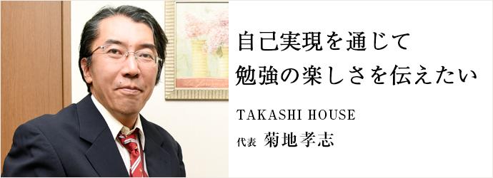 自己実現を通じて 勉強の楽しさを伝えたい TAKASHI HOUSE 代表 菊地孝志