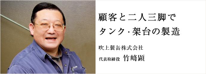 顧客と二人三脚で タンク・架台の製造 吹上製缶株式会社 代表取締役 竹﨑顕