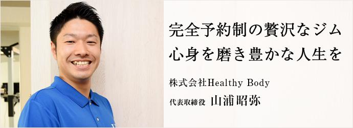 完全予約制の贅沢なジム 心身を磨き豊かな人生を 株式会社Healthy Body 代表取締役 山浦昭弥