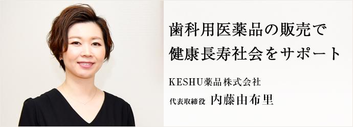 歯科用医薬品の販売で 健康長寿社会をサポート KESHU薬品株式会社 代表取締役 内藤由布里