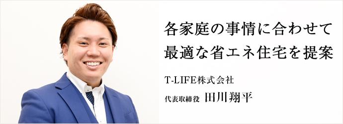 各家庭の事情に合わせて 最適な省エネ住宅を提案 T-LIFE株式会社 代表取締役 田川翔平