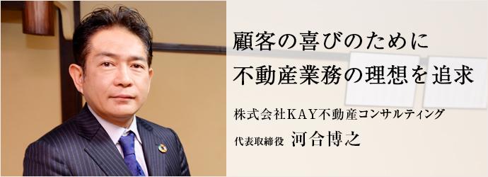 顧客の喜びのために 不動産業務の理想を追求 株式会社KAY不動産コンサルティング 代表取締役 河合博之