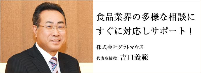 食品業界の多様な相談に すぐに対応しサポート! 株式会社グットマウス 代表取締役 吉口義範