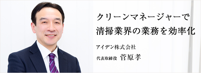 クリーンマネージャーで 清掃業界の業務を効率化 アイデン株式会社 代表取締役 菅原孝
