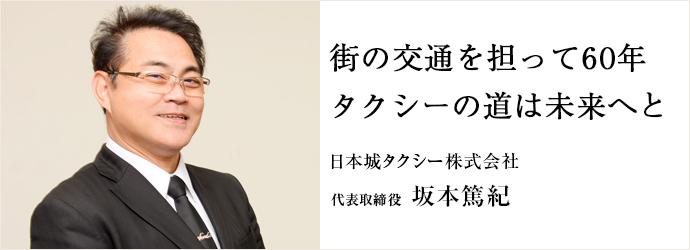 街の交通を担って60年 タクシーの道は未来へと 日本城タクシー株式会社 代表取締役 坂本篤紀