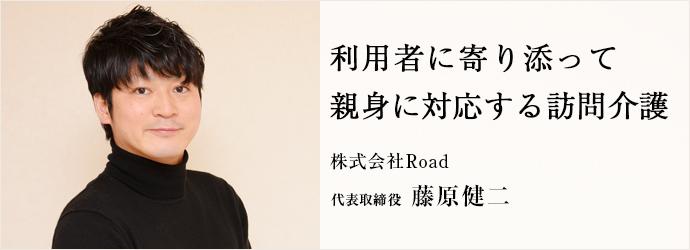 利用者に寄り添って 親身に対応する訪問介護 株式会社Road 代表取締役 藤原健二
