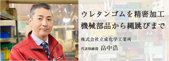 ウレタンゴムを精密加工 機械部品から縄跳びまで 株式会社立成化学工業所 代表取締役 畠中浩