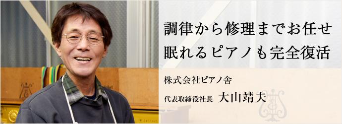 調律から修理までお任せ 眠れるピアノも完全復活 株式会社ピアノ舎 代表取締役社長 大山靖夫