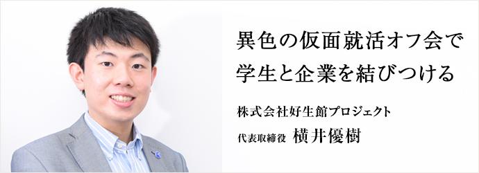 異色の仮面就活オフ会で 学生と企業を結びつける 株式会社好生館プロジェクト 代表取締役 横井優樹