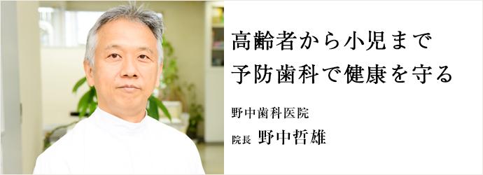 高齢者から小児まで 予防歯科で健康を守る 野中歯科医院 院長 野中哲雄