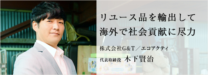 リユース品を輸出して 海外で社会貢献に尽力 株式会社G&T/エコアクティ 代表取締役 木下賢治