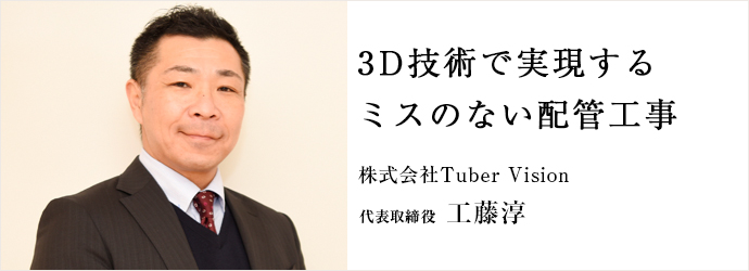 3D技術で実現する ミスのない配管工事 株式会社Tuber Vision 代表取締役 工藤淳