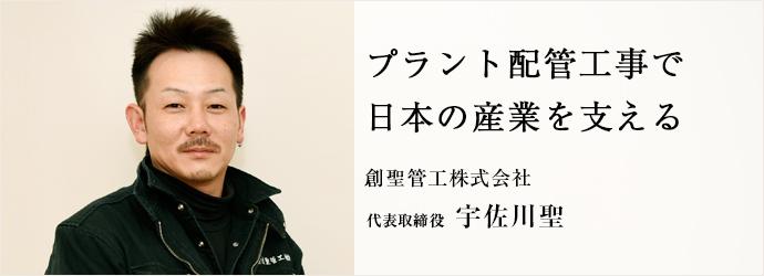 プラント配管工事で 日本の産業を支える 創聖管工株式会社 代表取締役 宇佐川聖