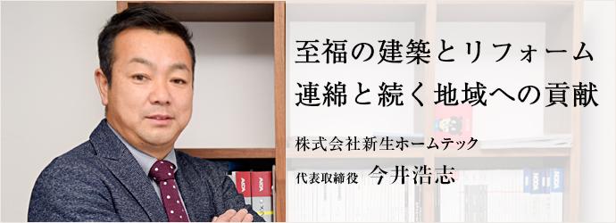 至福の建築とリフォーム 連綿と続く地域への貢献 株式会社新生ホームテック 代表取締役 今井浩志