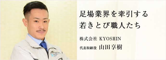 足場業界を牽引する 若きとび職人たち 株式会社 KYOSHIN 代表取締役 山田享樹