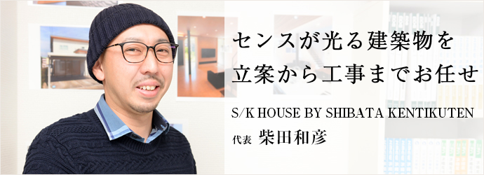 センスが光る建築物を 立案から工事までお任せ S/K HOUSE BY SHIBATA KENTIKUTEN 代表 柴田和彦