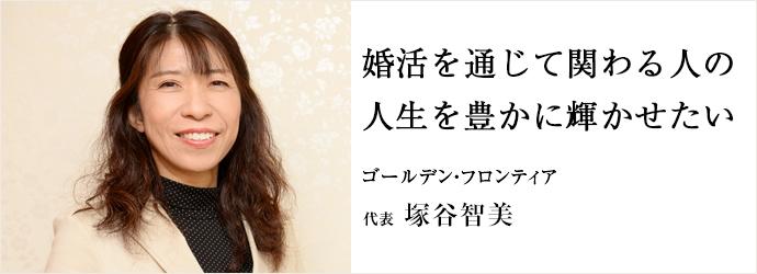 婚活を通じて関わる人の 人生を豊かに輝かせたい ゴールデン・フロンティア 代表 塚谷智美