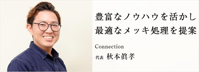 豊富なノウハウを活かし 最適なメッキ処理を提案 Connection 代表 秋本眞孝