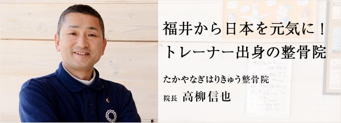 福井から日本を元気に! トレーナー出身の整骨院 たかやなぎはりきゅう整骨院 院長 高柳信也