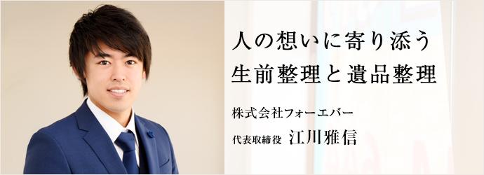 人の想いに寄り添う 生前整理と遺品整理 株式会社フォーエバー 代表取締役 江川雅信
