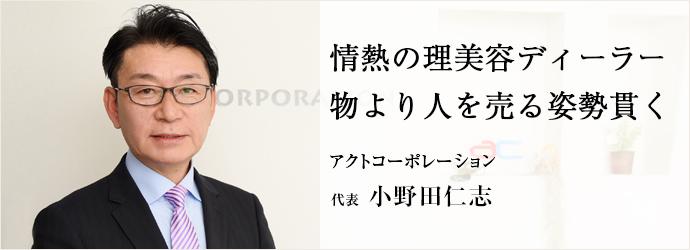 情熱の理美容ディーラー 物より人を売る姿勢貫く アクトコーポレーション 代表 小野田仁志