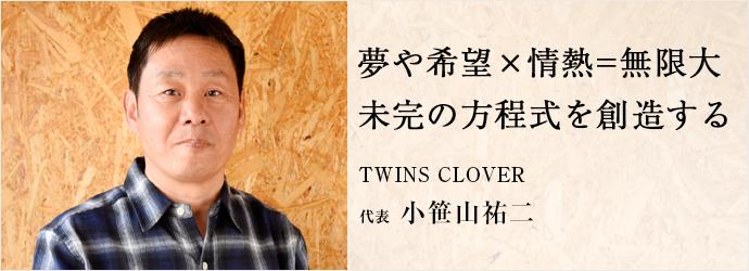 夢や希望×情熱=無限大 未完の方程式を創造する TWINS CLOVER 代表 小笹山祐二