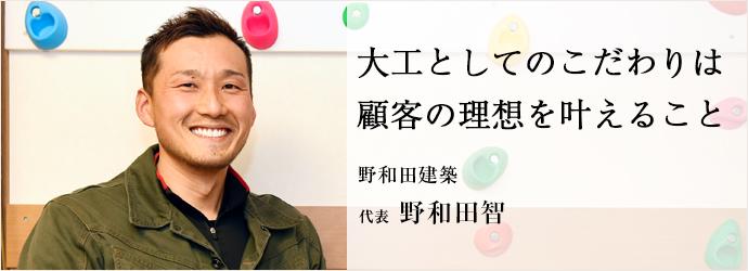 大工としてのこだわりは 顧客の理想を叶えること 野和田建築 代表 野和田智