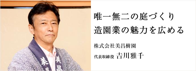 唯一無二の庭づくり 造園業の魅力を広める 株式会社美昌樹園 代表取締役 𠮷川雅千