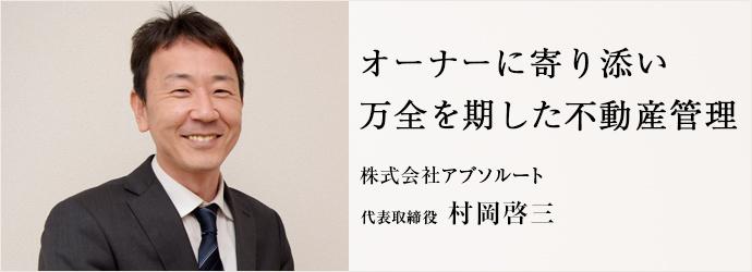 オーナーに寄り添い 万全を期した不動産管理 株式会社アブソルート 代表取締役 村岡啓三