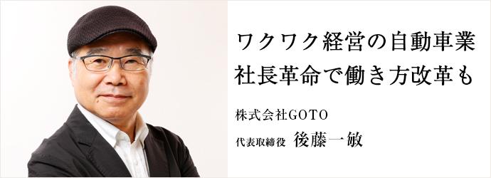 ワクワク経営の自動車業 社長革命で働き方改革も 株式会社GOTO 代表取締役 後藤一敏