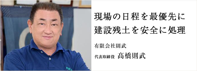 現場の日程を最優先に 建設残土を安全に処理 有限会社則武 代表取締役 髙橋則武