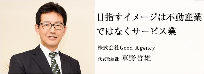 目指すイメージは不動産業 ではなくサービス業 株式会社Good Agency 代表取締役 草野哲雄