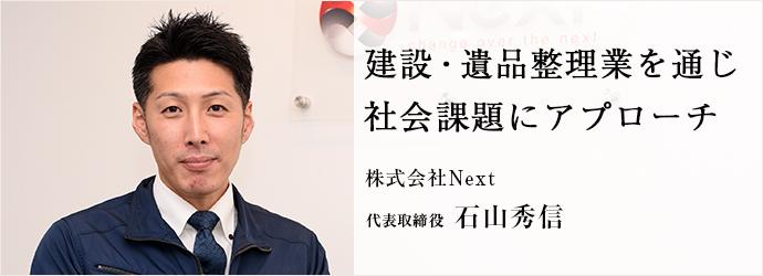 建設・遺品整理業を通じ 社会課題にアプローチ 株式会社Next 代表取締役 石山秀信