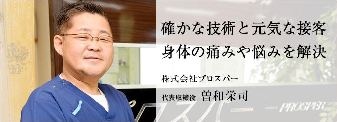 確かな技術と元気な接客 身体の痛みや悩みを解決 株式会社プロスパー 代表取締役 曽和栄司