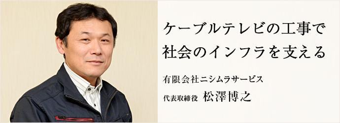 ケーブルテレビの工事で 社会のインフラを支える 有限会社ニシムラサービス 代表取締役 松澤博之