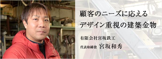 顧客のニーズに応える デザイン重視の建築金物 有限会社宮坂鉄工 代表取締役 宮坂和秀