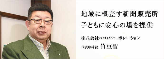 地域に根差す新聞販売所 子どもに安心の場を提供 株式会社ココロコーポレーション 代表取締役 竹重智