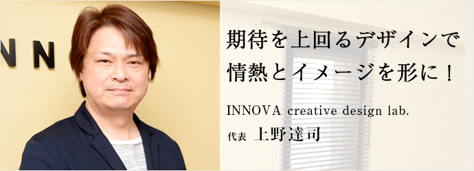 期待を上回るデザインで 情熱とイメージを形に! INNOVA creative design lab. 代表 上野達司