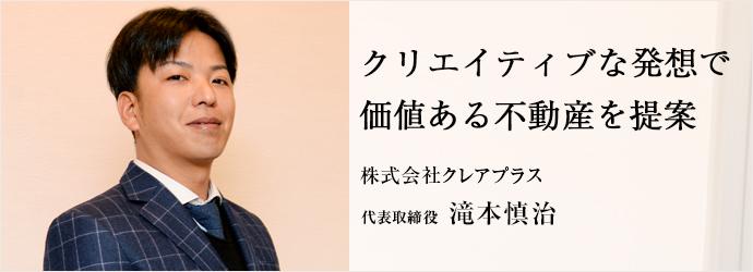 クリエイティブな発想で 価値ある不動産を提案 株式会社クレアプラス 代表取締役 滝本慎治