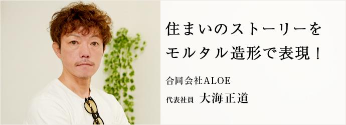 住まいのストーリーを モルタル造形で表現! 合同会社ALOE 代表社員 大海正道
