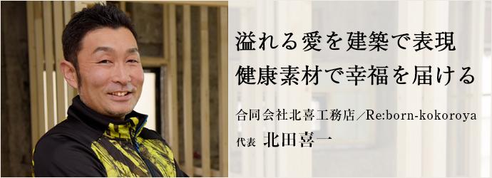 溢れる愛を建築で表現 健康素材で幸福を届ける 合同会社北喜工務店/Re:born-kokoroya 代表 北田喜一