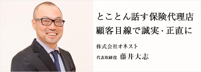 とことん話す保険代理店 顧客目線で誠実・正直に 株式会社オネスト 代表取締役 藤井大志